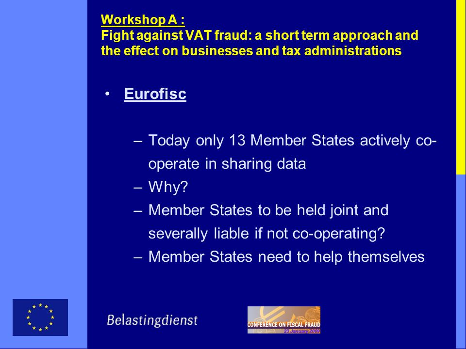 Workshop A : Fight against VAT fraud: a short term approach and the effect on businesses and tax administrations Eurofisc –Today only 13 Member States actively co- operate in sharing data –Why.