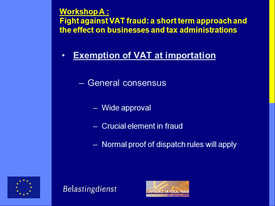 Workshop A : Fight against VAT fraud: a short term approach and the effect on businesses and tax administrations Exemption of VAT at importation –General consensus –Wide approval –Crucial element in fraud –Normal proof of dispatch rules will apply
