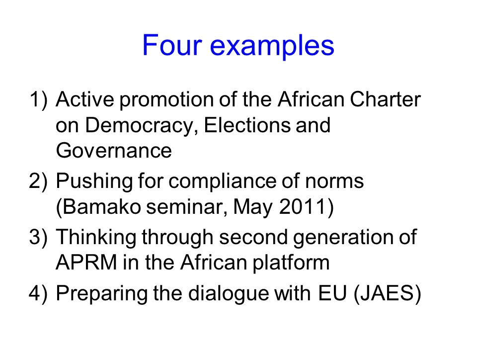 Four examples 1)Active promotion of the African Charter on Democracy, Elections and Governance 2)Pushing for compliance of norms (Bamako seminar, May 2011) 3)Thinking through second generation of APRM in the African platform 4)Preparing the dialogue with EU (JAES)