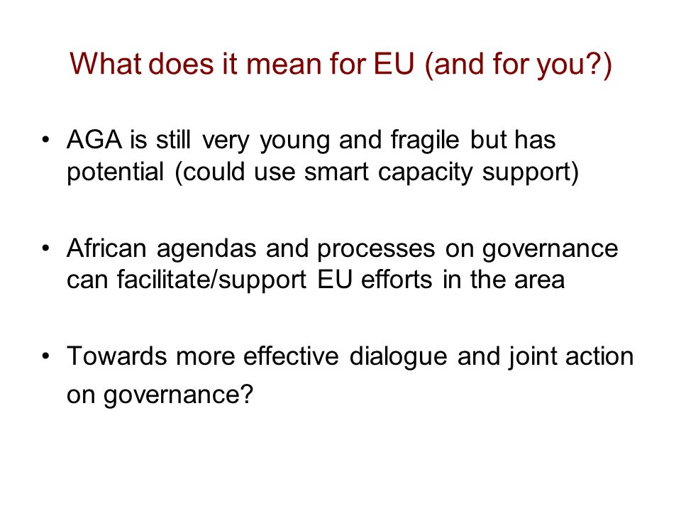 What does it mean for EU (and for you?) AGA is still very young and fragile but has potential (could use smart capacity support) African agendas and processes on governance can facilitate/support EU efforts in the area Towards more effective dialogue and joint action on governance?