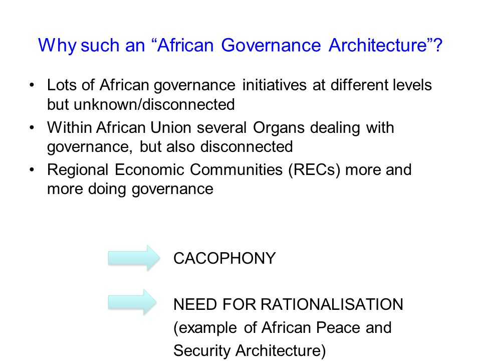 Why such an African Governance Architecture? Lots of African governance initiatives at different levels but unknown/disconnected Within African Union