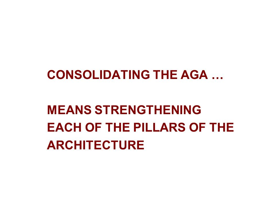 CONSOLIDATING THE AGA … MEANS STRENGTHENING EACH OF THE PILLARS OF THE ARCHITECTURE