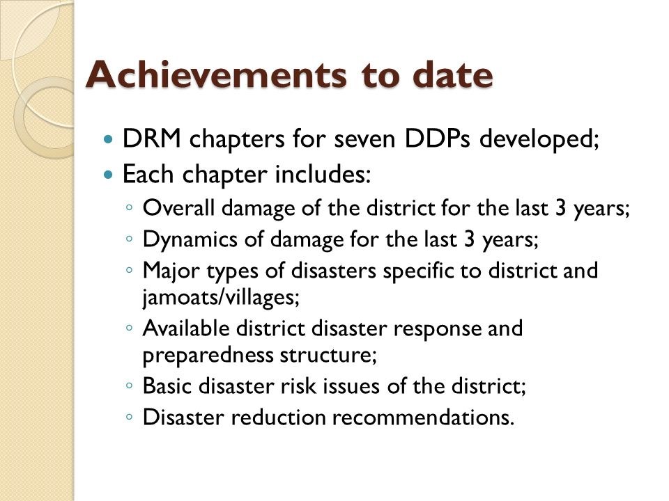 Achievements to date DRM chapters for seven DDPs developed; Each chapter includes: Overall damage of the district for the last 3 years; Dynamics of damage for the last 3 years; Major types of disasters specific to district and jamoats/villages; Available district disaster response and preparedness structure; Basic disaster risk issues of the district; Disaster reduction recommendations.