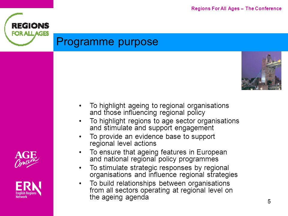 5 Regions For All Ages – The Conference Programme purpose To highlight ageing to regional organisations and those influencing regional policy To highlight regions to age sector organisations and stimulate and support engagement To provide an evidence base to support regional level actions To ensure that ageing features in European and national regional policy programmes To stimulate strategic responses by regional organisations and influence regional strategies To build relationships between organisations from all sectors operating at regional level on the ageing agenda