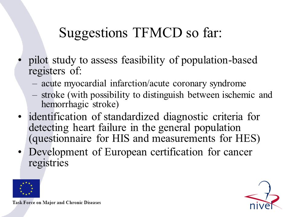 Suggestions TFMCD so far: pilot study to assess feasibility of population-based registers of: –acute myocardial infarction/acute coronary syndrome –stroke (with possibility to distinguish between ischemic and hemorrhagic stroke) identification of standardized diagnostic criteria for detecting heart failure in the general population (questionnaire for HIS and measurements for HES) Development of European certification for cancer registries Task Force on Major and Chronic Diseases
