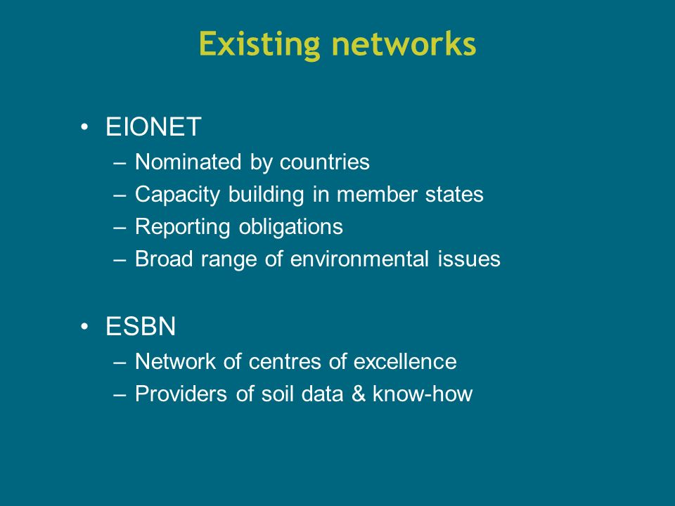 Existing networks EIONET –Nominated by countries –Capacity building in member states –Reporting obligations –Broad range of environmental issues ESBN –Network of centres of excellence –Providers of soil data & know-how