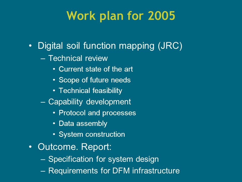 Work plan for 2005 Digital soil function mapping (JRC) –Technical review Current state of the art Scope of future needs Technical feasibility –Capability development Protocol and processes Data assembly System construction Outcome.