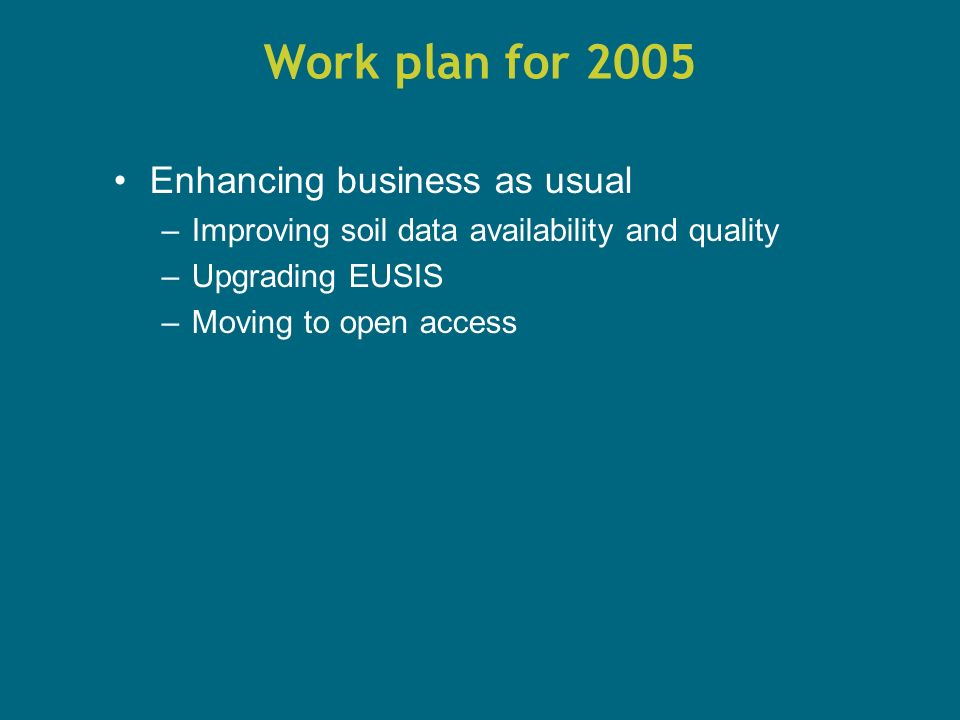 Work plan for 2005 Enhancing business as usual –Improving soil data availability and quality –Upgrading EUSIS –Moving to open access