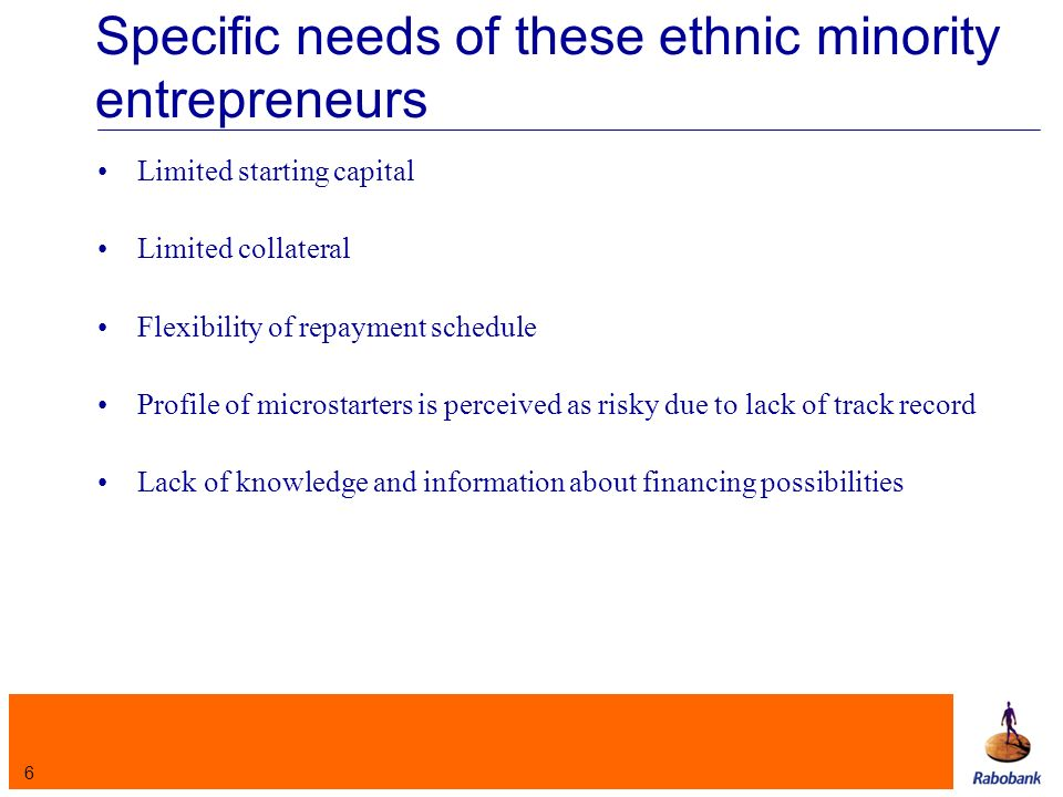 6 Specific needs of these ethnic minority entrepreneurs Limited starting capital Limited collateral Flexibility of repayment schedule Profile of microstarters is perceived as risky due to lack of track record Lack of knowledge and information about financing possibilities