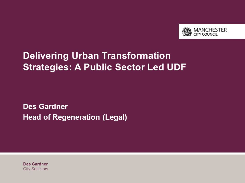 Delivering Urban Transformation Strategies: A Public Sector Led UDF Des Gardner Head of Regeneration (Legal) Des Gardner City Solicitors