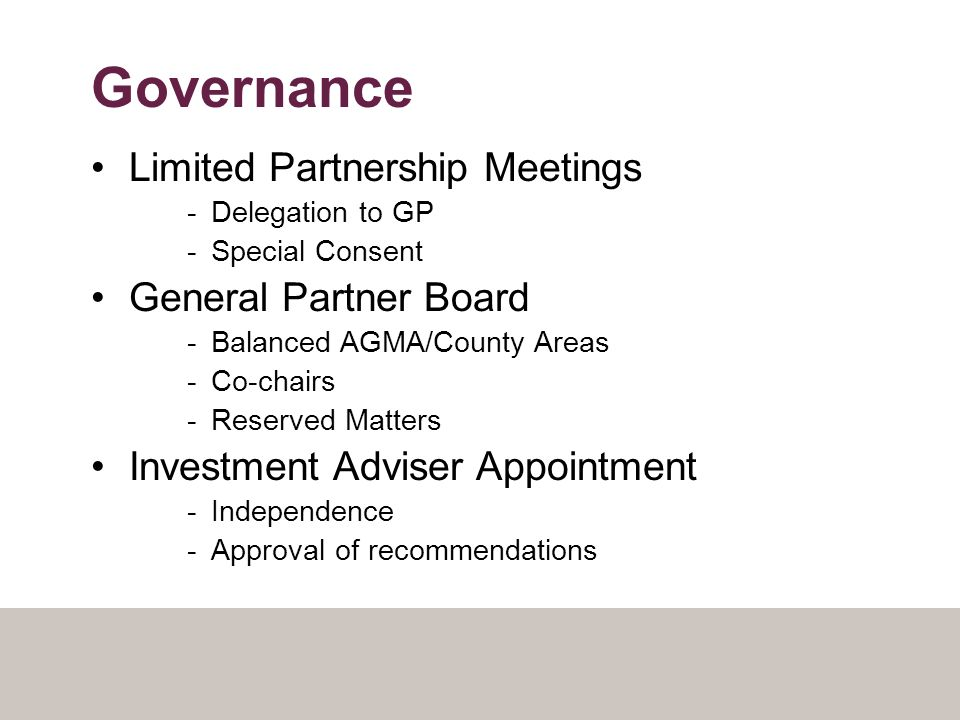 Governance Limited Partnership Meetings -Delegation to GP -Special Consent General Partner Board -Balanced AGMA/County Areas -Co-chairs -Reserved Matters Investment Adviser Appointment -Independence -Approval of recommendations