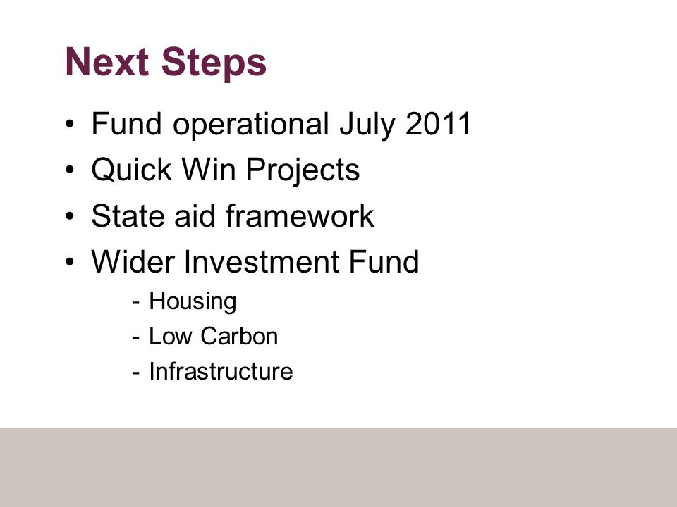 Next Steps Fund operational July 2011 Quick Win Projects State aid framework Wider Investment Fund -Housing -Low Carbon -Infrastructure