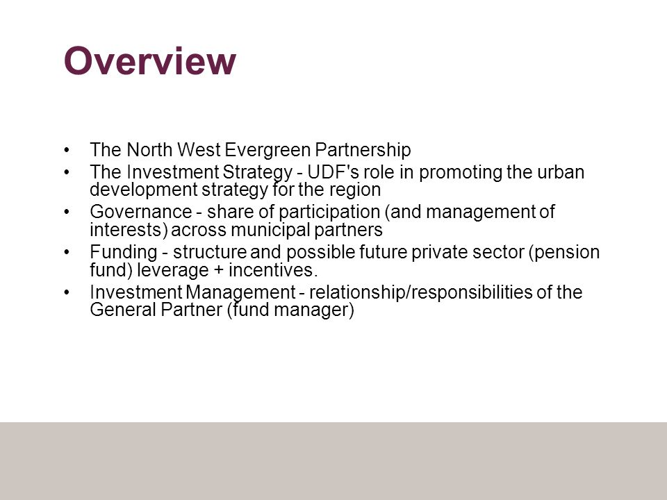 Overview The North West Evergreen Partnership The Investment Strategy - UDF s role in promoting the urban development strategy for the region Governance - share of participation (and management of interests) across municipal partners Funding - structure and possible future private sector (pension fund) leverage + incentives.