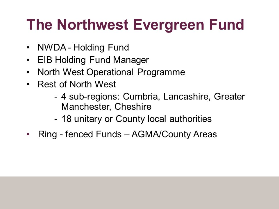 The Northwest Evergreen Fund NWDA - Holding Fund EIB Holding Fund Manager North West Operational Programme Rest of North West -4 sub-regions: Cumbria, Lancashire, Greater Manchester, Cheshire -18 unitary or County local authorities Ring - fenced Funds – AGMA/County Areas