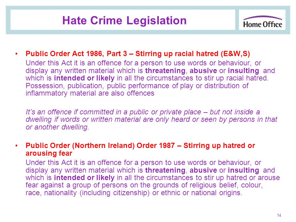 Hate Crime Legislation Public Order Act 1986, Part 3 – Stirring up racial hatred (E&W,S) Under this Act it is an offence for a person to use words or