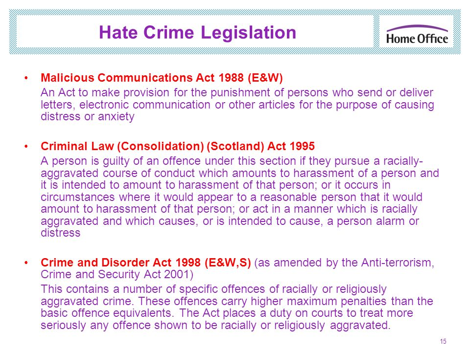 Hate Crime Legislation Malicious Communications Act 1988 (E&W) An Act to make provision for the punishment of persons who send or deliver letters, ele