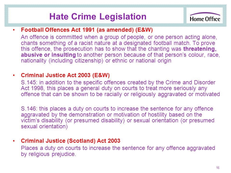 Hate Crime Legislation Football Offences Act 1991 (as amended) (E&W) An offence is committed when a group of people, or one person acting alone, chant