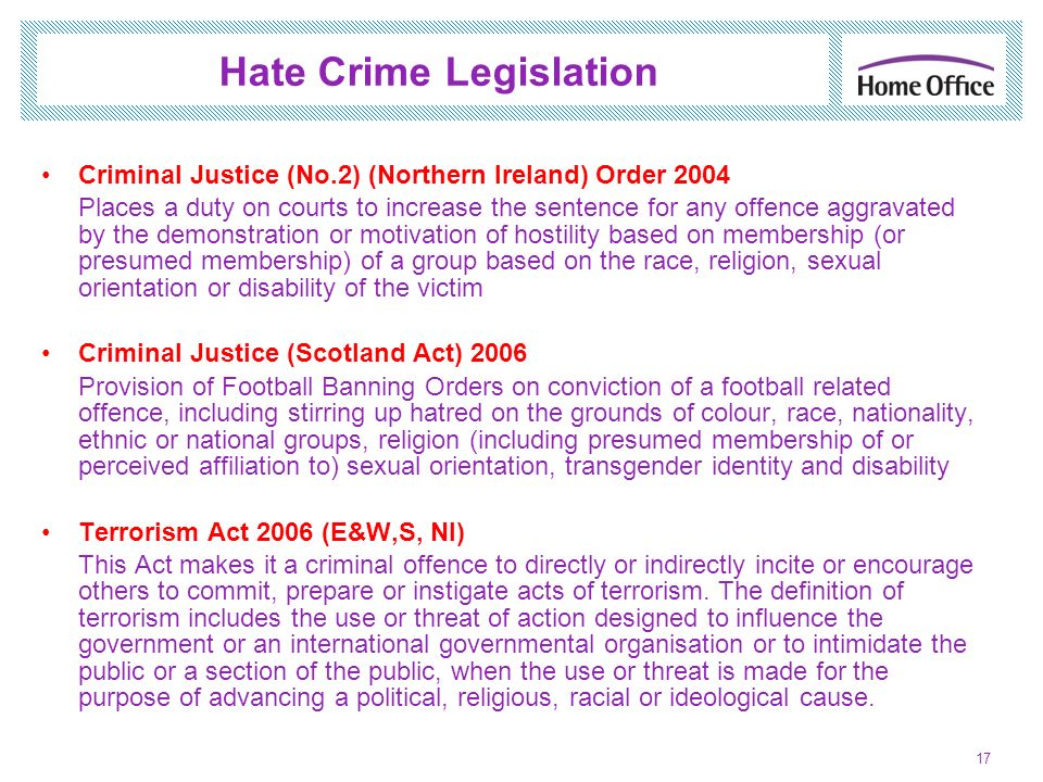 Hate Crime Legislation Criminal Justice (No.2) (Northern Ireland) Order 2004 Places a duty on courts to increase the sentence for any offence aggravat
