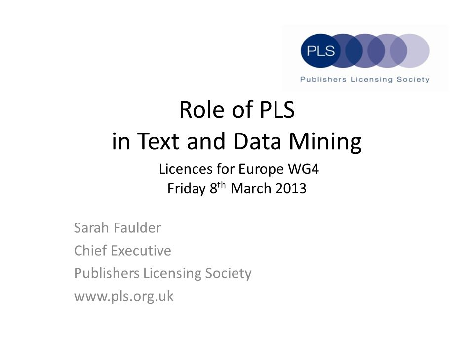 Role of PLS in Text and Data Mining Licences for Europe WG4 Friday 8 th March 2013 Sarah Faulder Chief Executive Publishers Licensing Society www.pls.org.uk