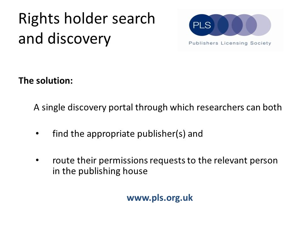 Rights holder search and discovery The solution: A single discovery portal through which researchers can both find the appropriate publisher(s) and route their permissions requests to the relevant person in the publishing house www.pls.org.uk