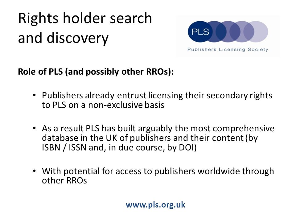 Rights holder search and discovery Role of PLS (and possibly other RROs): Publishers already entrust licensing their secondary rights to PLS on a non-exclusive basis As a result PLS has built arguably the most comprehensive database in the UK of publishers and their content (by ISBN / ISSN and, in due course, by DOI) With potential for access to publishers worldwide through other RROs www.pls.org.uk