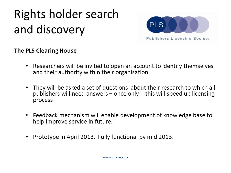 Rights holder search and discovery The PLS Clearing House Researchers will be invited to open an account to identify themselves and their authority within their organisation They will be asked a set of questions about their research to which all publishers will need answers – once only - this will speed up licensing process Feedback mechanism will enable development of knowledge base to help improve service in future.