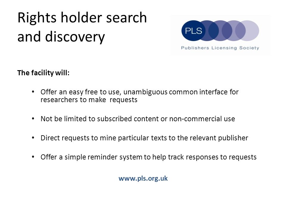 Rights holder search and discovery The facility will: Offer an easy free to use, unambiguous common interface for researchers to make requests Not be limited to subscribed content or non-commercial use Direct requests to mine particular texts to the relevant publisher Offer a simple reminder system to help track responses to requests www.pls.org.uk