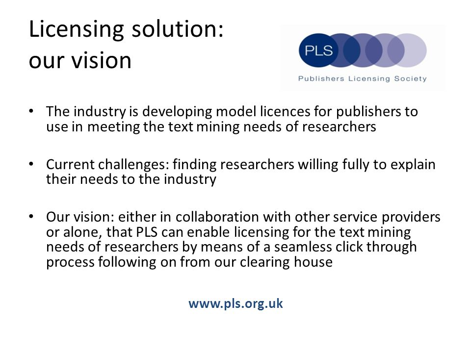Licensing solution: our vision The industry is developing model licences for publishers to use in meeting the text mining needs of researchers Current challenges: finding researchers willing fully to explain their needs to the industry Our vision: either in collaboration with other service providers or alone, that PLS can enable licensing for the text mining needs of researchers by means of a seamless click through process following on from our clearing house www.pls.org.uk