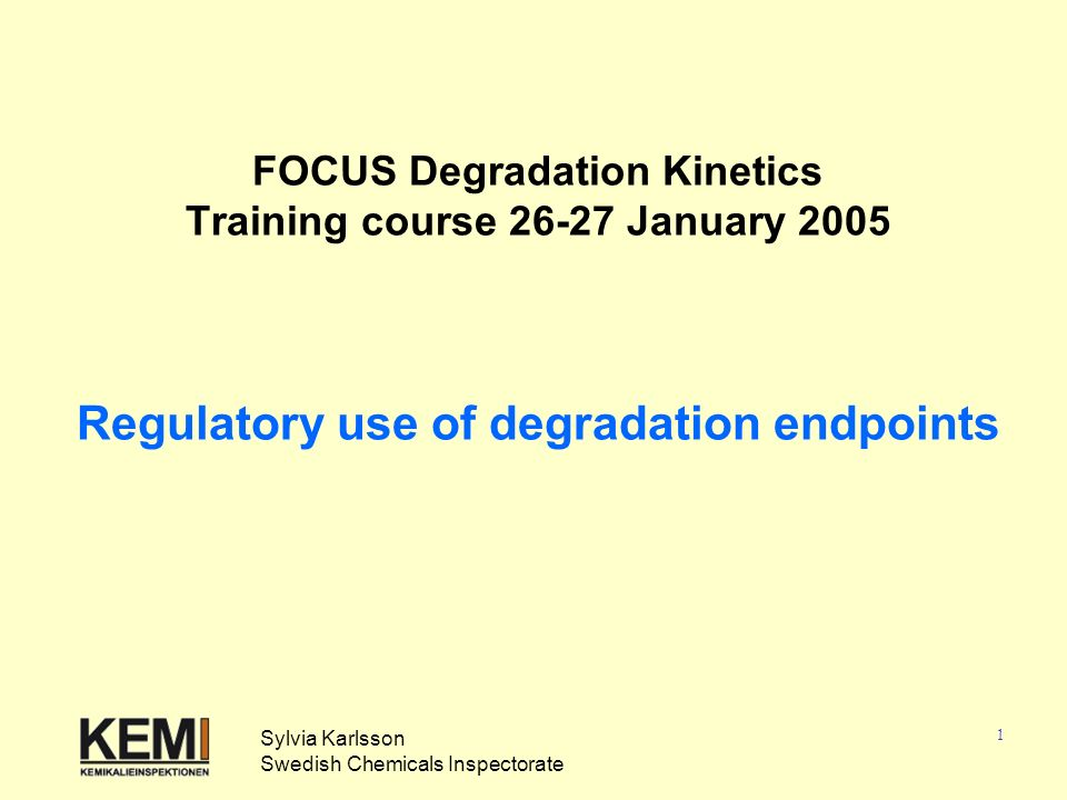 1 FOCUS Degradation Kinetics Training course 26-27 January 2005 Regulatory use of degradation endpoints Sylvia Karlsson Swedish Chemicals Inspectorate