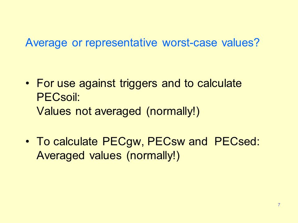7 Average or representative worst-case values? For use against triggers and to calculate PECsoil: Values not averaged (normally!) To calculate PECgw,