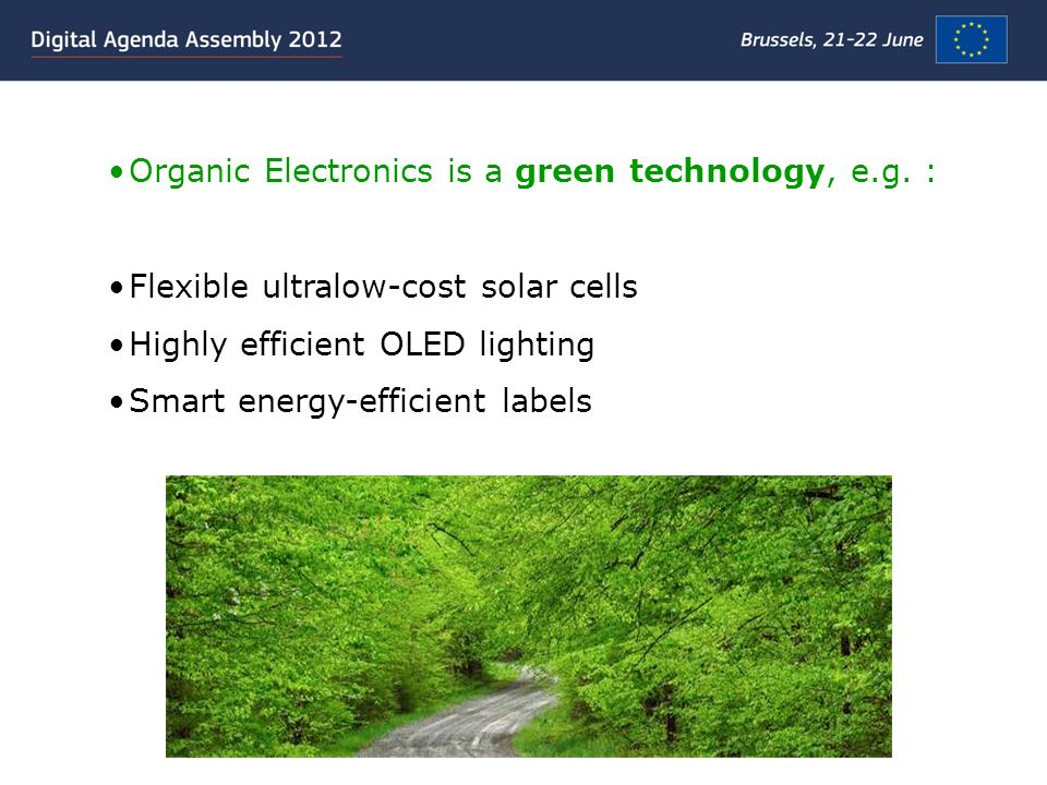 Organic Electronics is a green technology, e.g. : Flexible ultralow-cost solar cells Highly efficient OLED lighting Smart energy-efficient labels