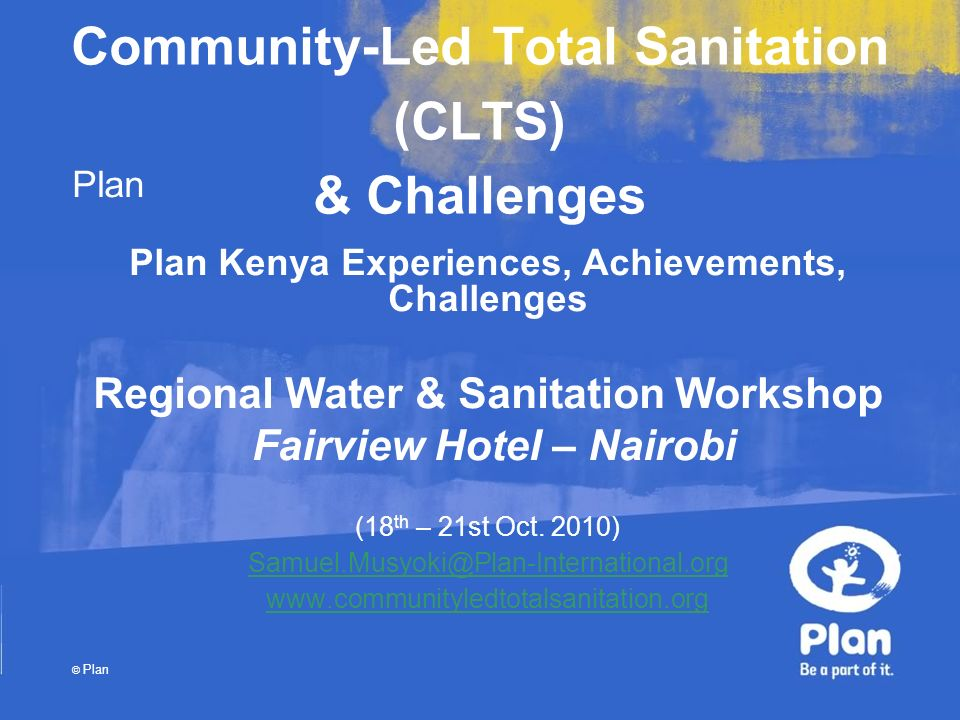Plan © Plan Community-Led Total Sanitation (CLTS) & Challenges Plan Kenya Experiences, Achievements, Challenges Regional Water & Sanitation Workshop F