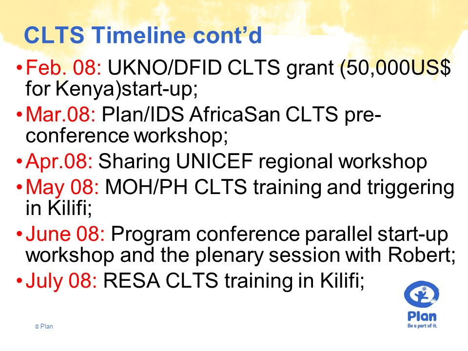 © Plan CLTS Timeline contd Feb. 08: UKNO/DFID CLTS grant (50,000US$ for Kenya)start-up; Mar.08: Plan/IDS AfricaSan CLTS pre- conference workshop; Apr.