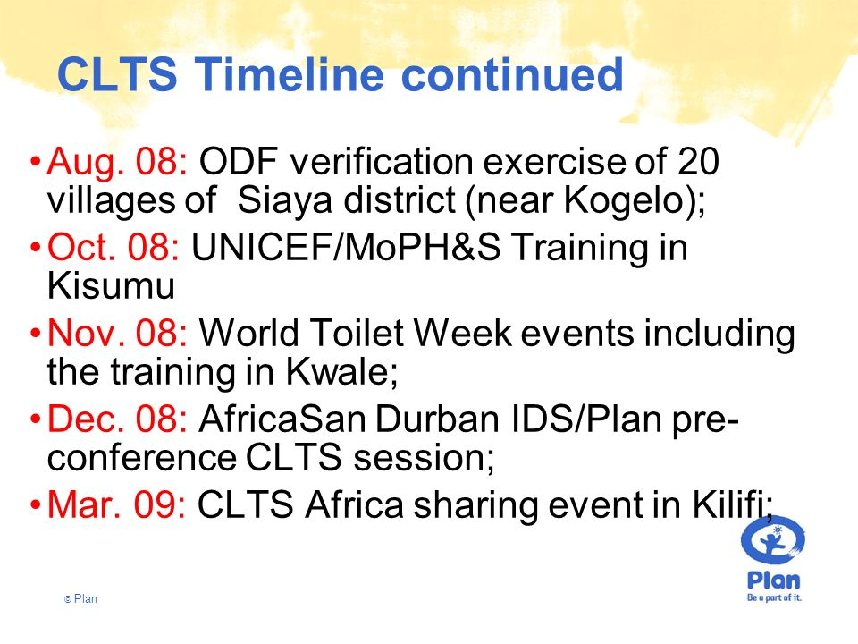 © Plan CLTS Timeline continued Aug. 08: ODF verification exercise of 20 villages of Siaya district (near Kogelo); Oct. 08: UNICEF/MoPH&S Training in K