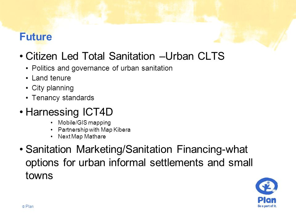 © Plan Future Citizen Led Total Sanitation –Urban CLTS Politics and governance of urban sanitation Land tenure City planning Tenancy standards Harness