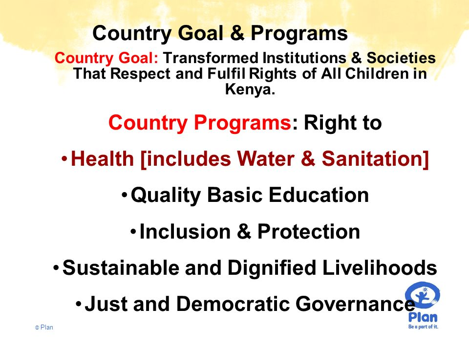 © Plan Country Goal & Programs Country Goal: Transformed Institutions & Societies That Respect and Fulfil Rights of All Children in Kenya. Country Pro