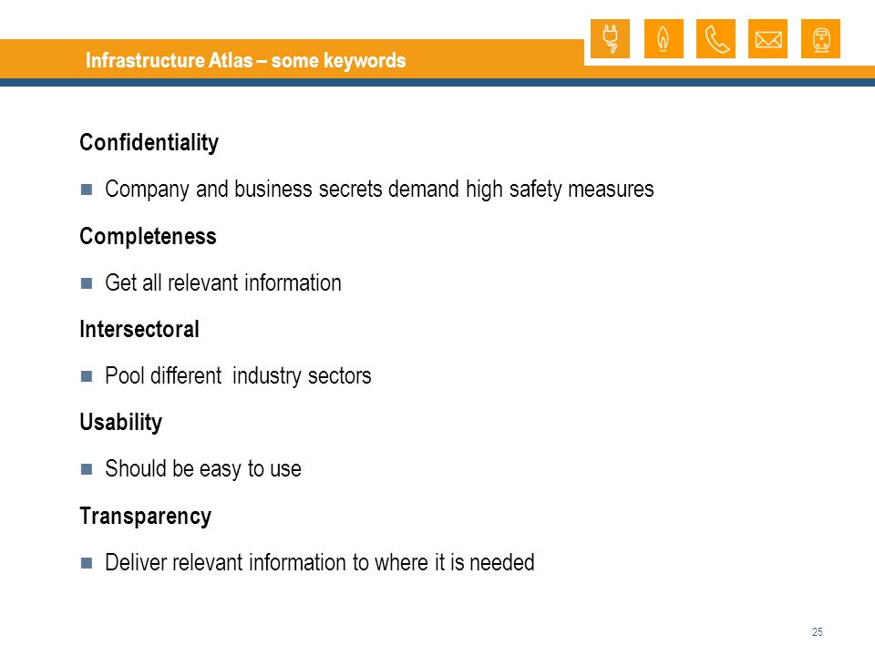 25 Infrastructure Atlas – some keywords Confidentiality Company and business secrets demand high safety measures Completeness Get all relevant information Intersectoral Pool different industry sectors Usability Should be easy to use Transparency Deliver relevant information to where it is needed