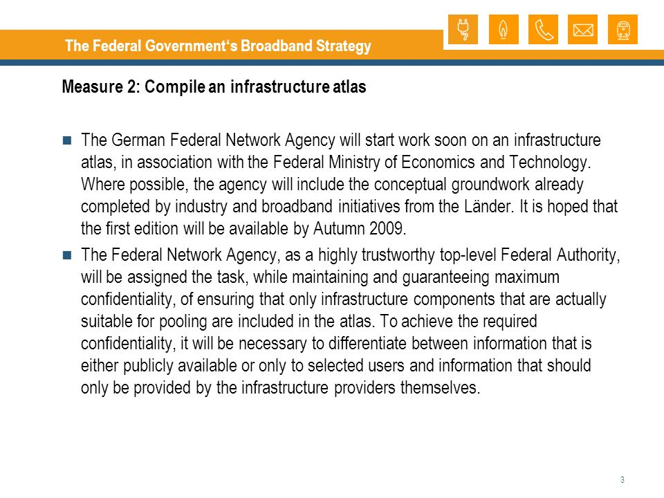 3 The Federal Governments Broadband Strategy Measure 2: Compile an infrastructure atlas The German Federal Network Agency will start work soon on an infrastructure atlas, in association with the Federal Ministry of Economics and Technology.
