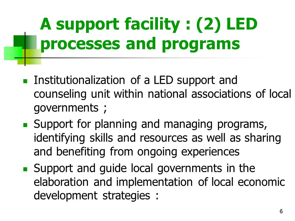 6 A support facility : (2) LED processes and programs Institutionalization of a LED support and counseling unit within national associations of local governments ; Support for planning and managing programs, identifying skills and resources as well as sharing and benefiting from ongoing experiences Support and guide local governments in the elaboration and implementation of local economic development strategies :
