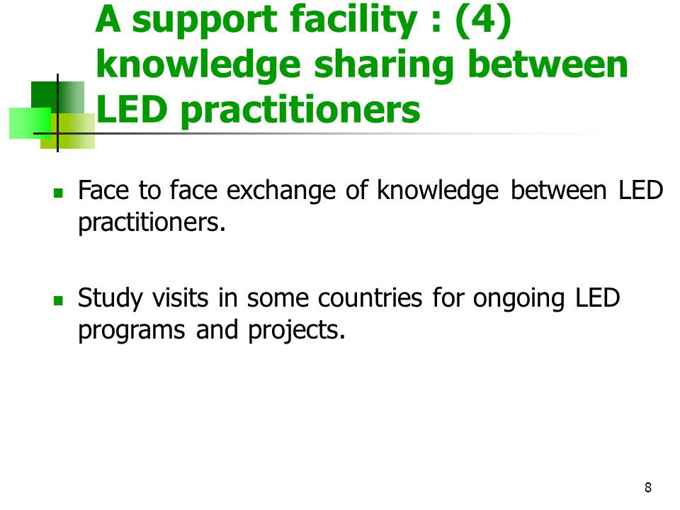 8 A support facility : (4) knowledge sharing between LED practitioners Face to face exchange of knowledge between LED practitioners. Study visits in s