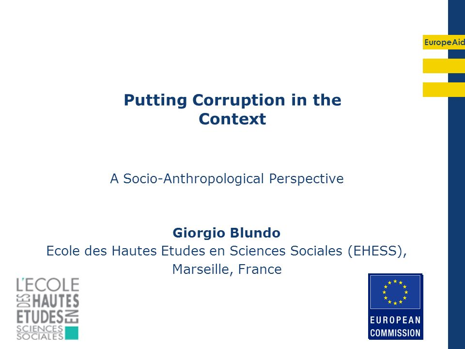EuropeAid Putting Corruption in the Context A Socio-Anthropological Perspective Giorgio Blundo Ecole des Hautes Etudes en Sciences Sociales (EHESS), Marseille, France
