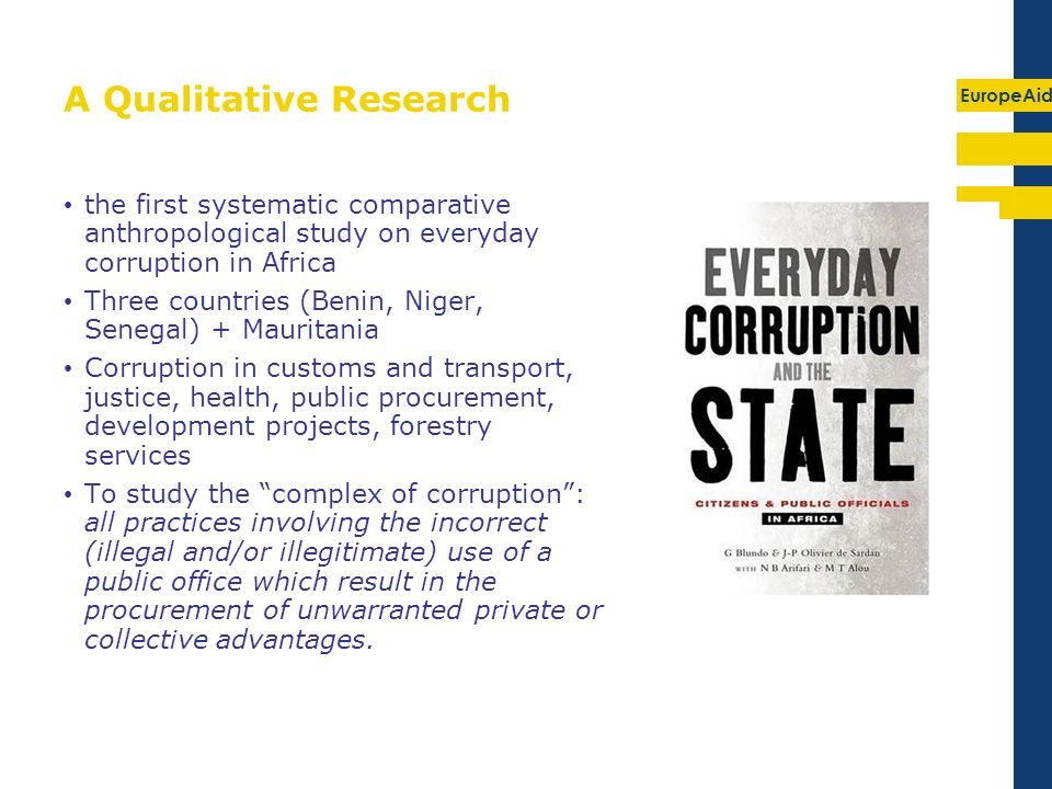 EuropeAid A Qualitative Research the first systematic comparative anthropological study on everyday corruption in Africa Three countries (Benin, Niger, Senegal) + Mauritania Corruption in customs and transport, justice, health, public procurement, development projects, forestry services To study the complex of corruption: all practices involving the incorrect (illegal and/or illegitimate) use of a public office which result in the procurement of unwarranted private or collective advantages.