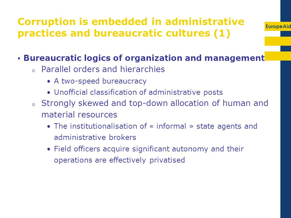 EuropeAid Corruption is embedded in administrative practices and bureaucratic cultures (1) Bureaucratic logics of organization and management o Parall