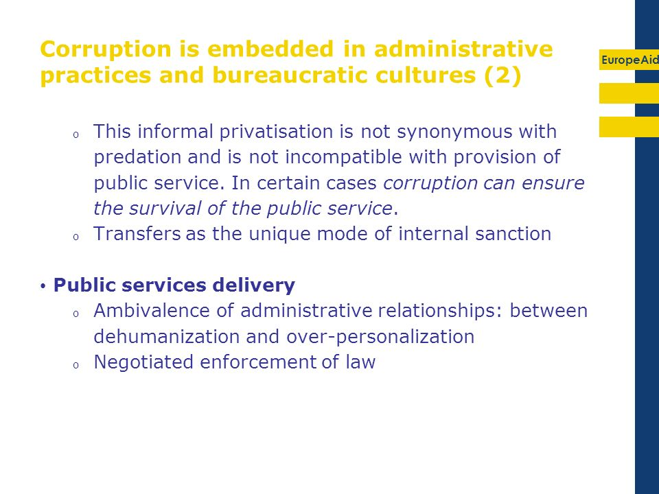 EuropeAid Corruption is embedded in administrative practices and bureaucratic cultures (2) o This informal privatisation is not synonymous with predation and is not incompatible with provision of public service.