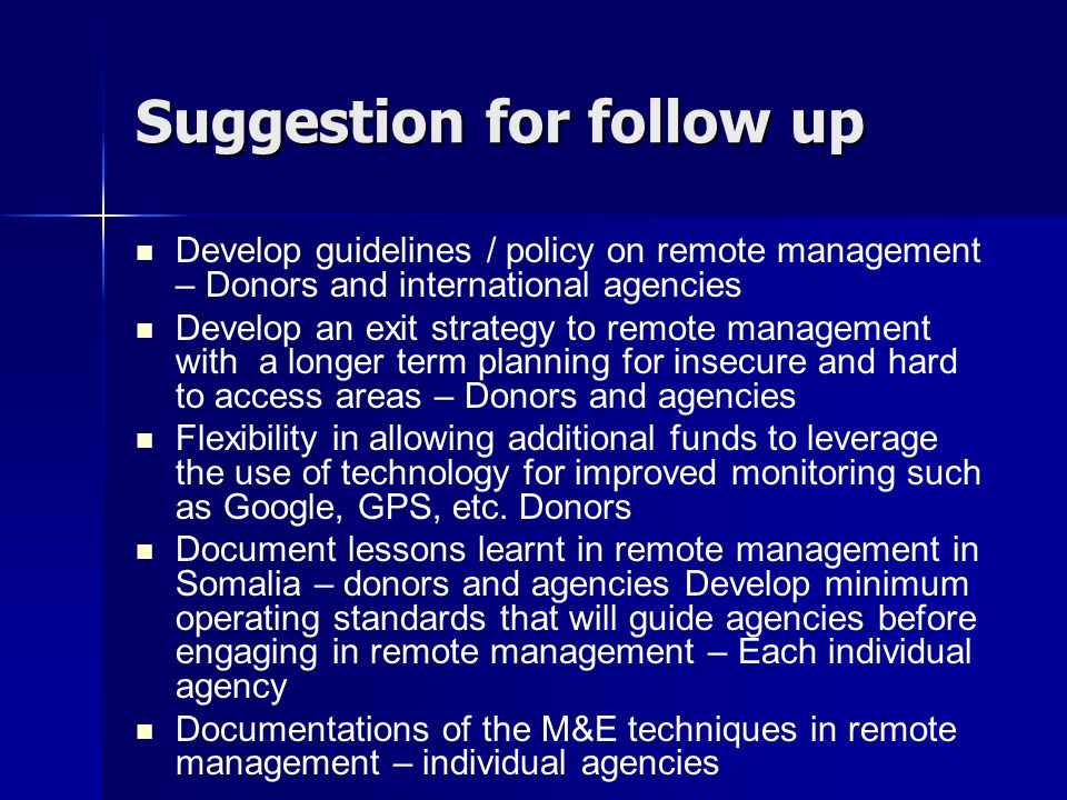 Suggestion for follow up Develop guidelines / policy on remote management – Donors and international agencies Develop an exit strategy to remote management with a longer term planning for insecure and hard to access areas – Donors and agencies Flexibility in allowing additional funds to leverage the use of technology for improved monitoring such as Google, GPS, etc.