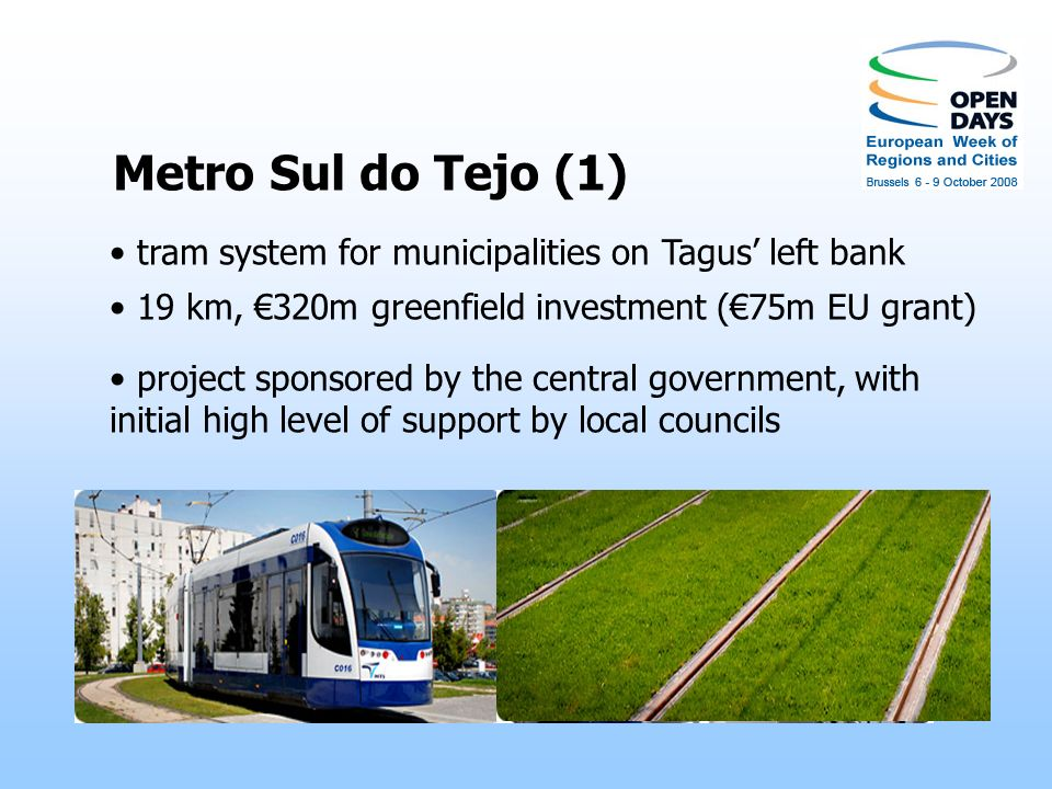 Metro Sul do Tejo (1) tram system for municipalities on Tagus left bank 19 km, 320m greenfield investment (75m EU grant) project sponsored by the central government, with initial high level of support by local councils