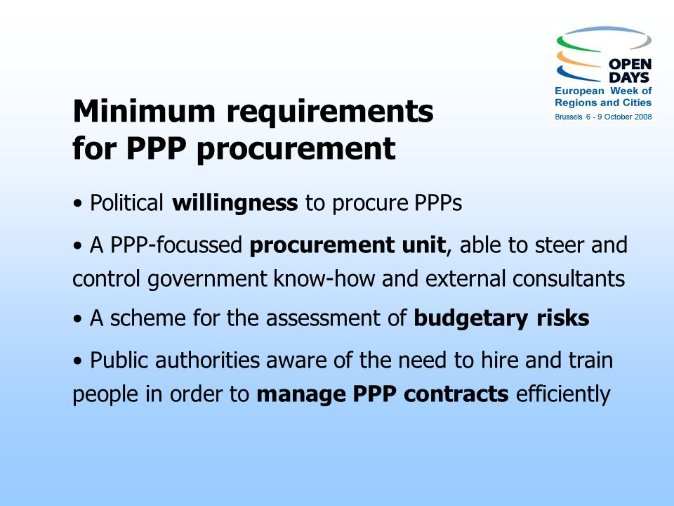Procurement of efficient PPPs PPPs lock governments and private partners in long- term relationships; so, governments need to avoid being trapped in the wrong kind of contract They need to balance PPP promotion (by procurement departments) and screening for budgetary risks (by efficiency-focussed departments) And they need to design PPP contracts able to face inevitable changes: technological, demographic, political,...