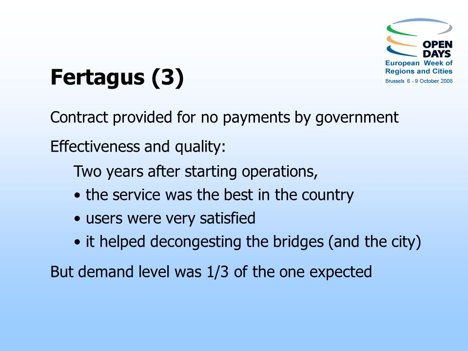 Fertagus (3) Contract provided for no payments by government Effectiveness and quality: Two years after starting operations, the service was the best in the country users were very satisfied it helped decongesting the bridges (and the city) But demand level was 1/3 of the one expected