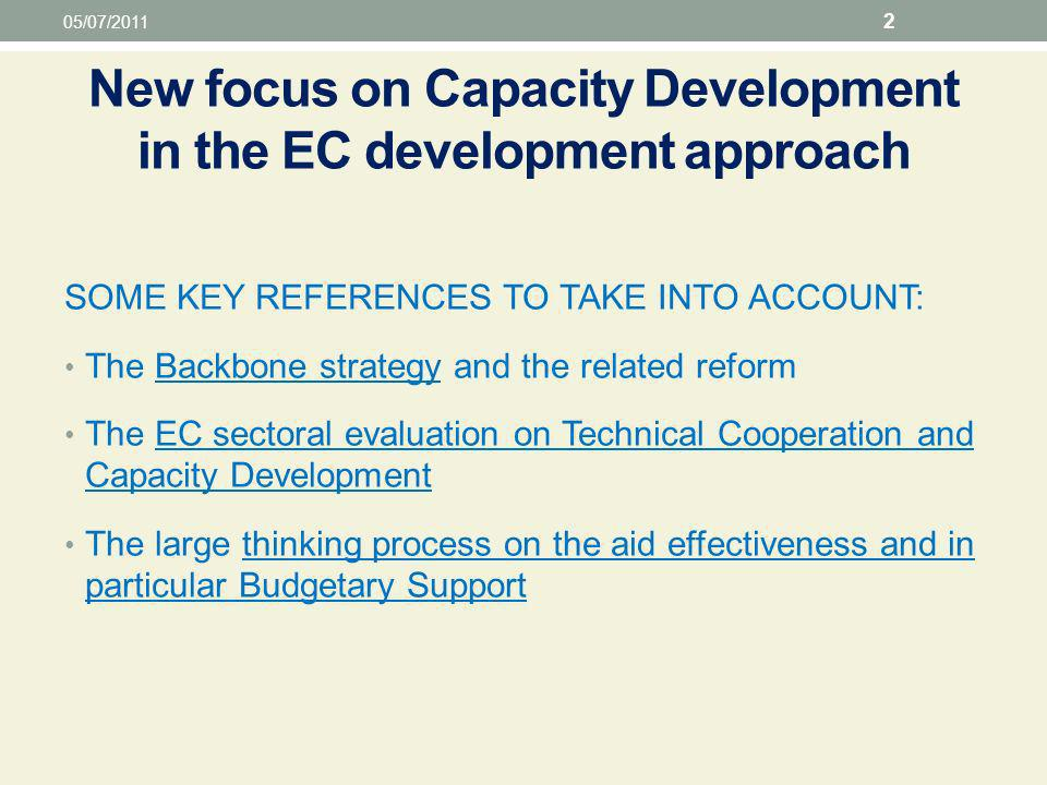 New focus on Capacity Development in the EC development approach SOME KEY REFERENCES TO TAKE INTO ACCOUNT: The Backbone strategy and the related reform The EC sectoral evaluation on Technical Cooperation and Capacity Development The large thinking process on the aid effectiveness and in particular Budgetary Support 05/07/2011 2