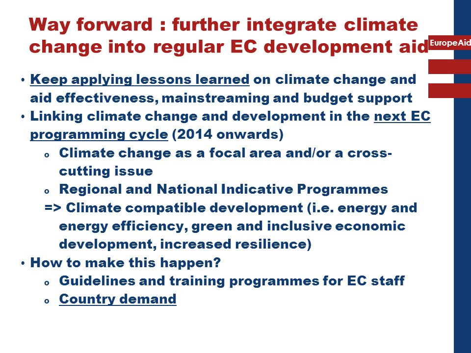 EuropeAid Way forward : further integrate climate change into regular EC development aid Keep applying lessons learned on climate change and aid effec